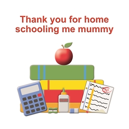 Thank you for home schooling me mummy