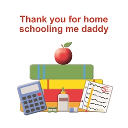 Thank you for home schooling me daddy